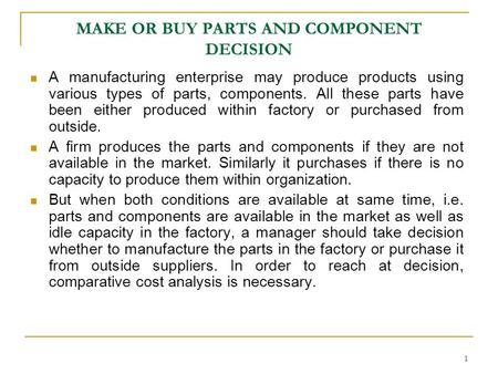 1 MAKE OR BUY PARTS AND COMPONENT DECISION A manufacturing enterprise may produce products using various types of parts, components. All these parts have.