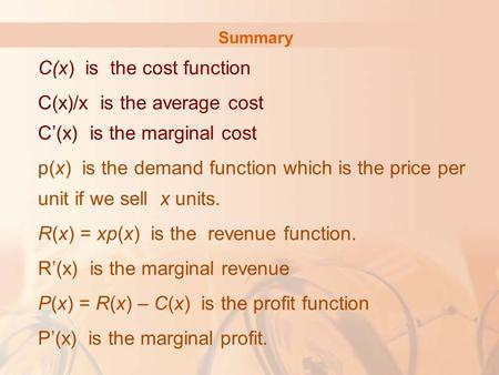 Summary C(x) is the cost function C(x)/x is the average cost C'(x) is the marginal cost p(x) is the demand function which is the price per unit if we sell.