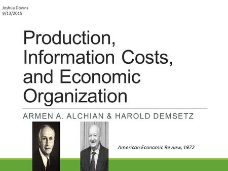 Production, Information Costs, and Economic Organization ARMEN A. ALCHIAN & HAROLD DEMSETZ American Economic Review, 1972 Joshua Downs 9/13/2015.