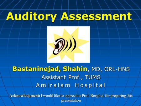 Auditory Assessment Bastaninejad, Shahin, MD, ORL-HNS Assistant Prof., TUMS Amiralam Hospital Acknowledgment: I would like to appreciate Prof. Borghei,