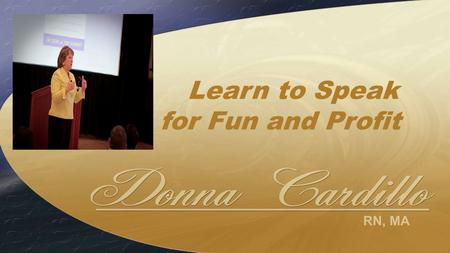 RN, MA Learn to Speak for Fun and Profit. Audiences want to… Learn something new Be inspired Hear something about you Get practical tips and advice Obtain.