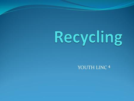 YOUTH LINC 4. Why should we recycle? Keep the environment clean.