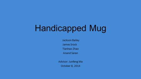 Handicapped Mug Jackson Bailey James Srock Tianhao Zhao Anand Saran Advisor: Junfeng Ma October 8, 2014.