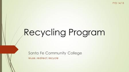Recycling Program Santa Fe Community College reuse, redirect, recycle FYD 14/15.
