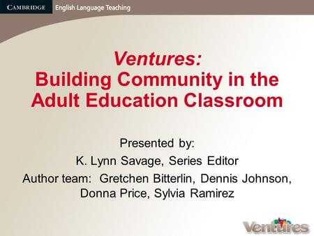 Ventures: Building Community in the Adult Education Classroom Presented by: K. Lynn Savage, Series Editor Author team: Gretchen Bitterlin, Dennis Johnson,