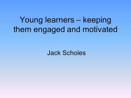 Young learners – keeping them engaged and motivated Jack Scholes.