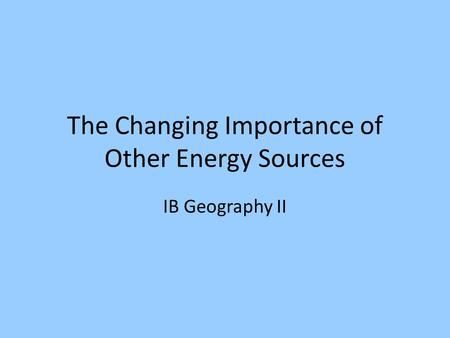 The Changing Importance of Other Energy Sources IB Geography II.