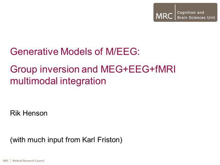 Generative Models of M/EEG: Group inversion and MEG+EEG+fMRI multimodal integration Rik Henson (with much input from Karl Friston)