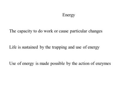Energy The capacity to do work or cause particular changes Life is sustained by the trapping and use of energy Use of energy is made possible by the action.