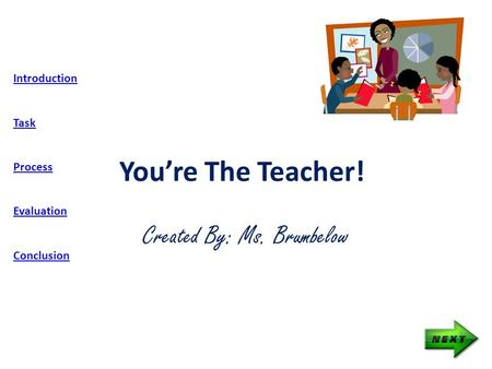 You're The Teacher! Created By: Ms. Brumbelow Introduction Task Process Evaluation Conclusion.