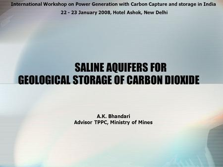 GEOLOGICAL STORAGE OF CARBON DIOXIDE A.K. Bhandari Advisor TPPC, Ministry of Mines International Workshop on Power Generation with Carbon Capture and storage.