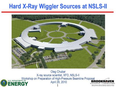 1 BROOKHAVEN SCIENCE ASSOCIATES Hard X-Ray Wiggler Sources at NSLS-II Oleg Chubar X-ray source scientist, XFD, NSLS-II Workshop on Preparation of High-Pressure.