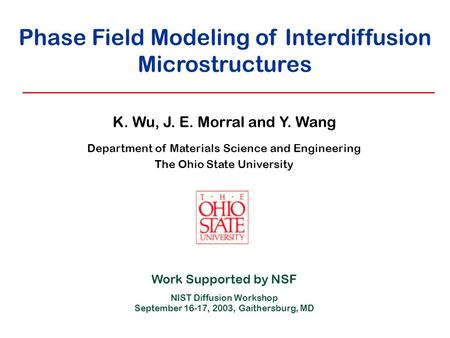 Phase Field Modeling of Interdiffusion Microstructures K. Wu, J. E. Morral and Y. Wang Department of Materials Science and Engineering The Ohio State University.
