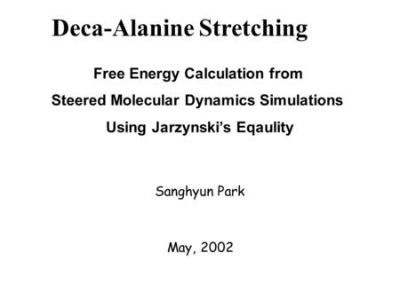 Deca-Alanine Stretching Free Energy Calculation from Steered Molecular Dynamics Simulations Using Jarzynski's Eqaulity Sanghyun Park May, 2002.