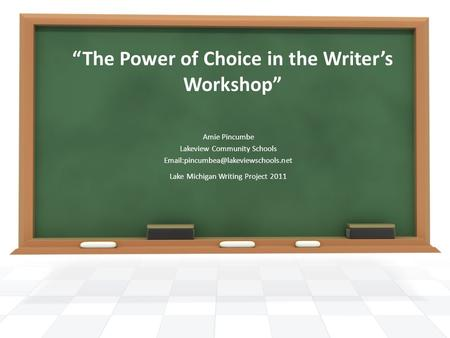 """The Power of Choice in the Writer's Workshop"" Amie Pincumbe Lakeview Community Schools Lake Michigan Writing Project."