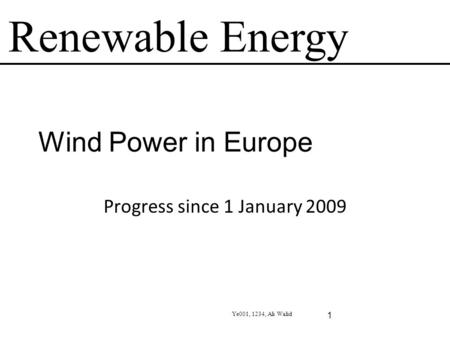 Renewable Energy Ye001, 1234, Ali Walid 1 Wind Power in Europe Progress since 1 January 2009.