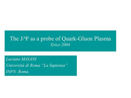 "The J/  as a probe of Quark-Gluon Plasma Erice 2004 Luciano MAIANI Università di Roma ""La Sapienza"". INFN. Roma."