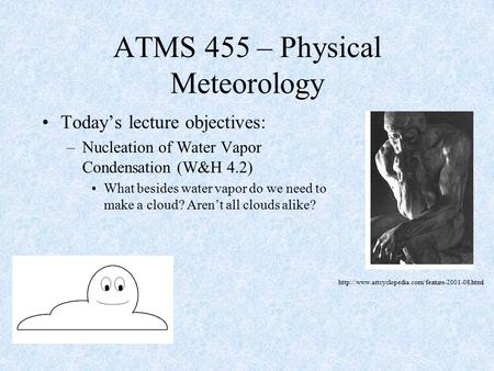 Today's lecture objectives: –Nucleation of Water Vapor Condensation (W&H 4.2) What besides water vapor do we need to make a cloud? Aren't all clouds alike?