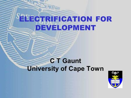 ELECTRIFICATION FOR DEVELOPMENT C T Gaunt University of Cape Town.