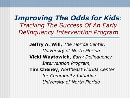 Improving The Odds for Kids: Tracking The Success Of An Early Delinquency Intervention Program Jeffry A. Will, The Florida Center, University of North.