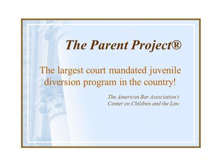 1 The Parent Project® The largest court mandated juvenile diversion program in the country! The American Bar Association's Center on Children and the Law.