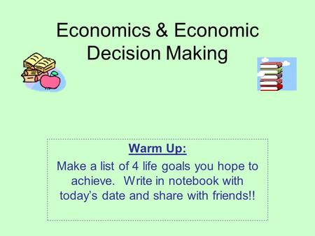 Economics & Economic Decision Making Warm Up: Make a list of 4 life goals you hope to achieve. Write in notebook with today's date and share with friends!!