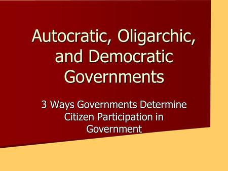 Autocratic, Oligarchic, and Democratic Governments 3 Ways Governments Determine Citizen Participation in Government.