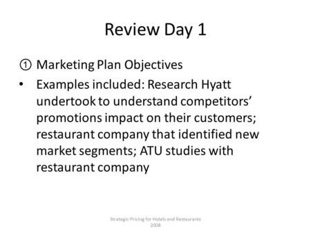 Review Day 1 ①Marketing Plan Objectives Examples included: Research Hyatt undertook to understand competitors' promotions impact on their customers; restaurant.