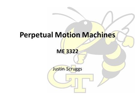 Perpetual Motion Machines ME 3322 Justin Scruggs.