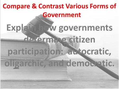 Compare & Contrast Various Forms of Government Explain how governments determine citizen participation: autocratic, oligarchic, and democratic.