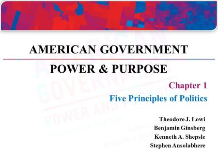 Chapter 1 Five Principles of Politics Theodore J. Lowi Benjamin Ginsberg Kenneth A. Shepsle Stephen Ansolabhere AMERICAN GOVERNMENT POWER & PURPOSE.