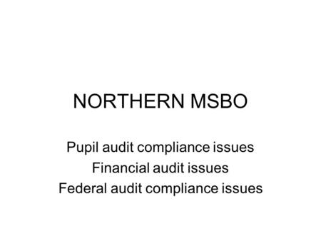 NORTHERN MSBO Pupil audit compliance issues Financial audit issues Federal audit compliance issues.