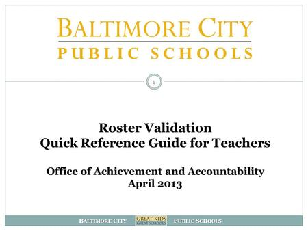 B ALTIMORE C ITY P UBLIC S CHOOLS Roster Validation Quick Reference Guide for Teachers Office of Achievement and Accountability April 2013 1.