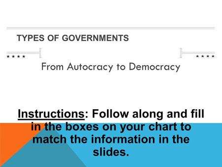TYPES OF GOVERNMENTS From Autocracy to Democracy Instructions: Follow along and fill in the boxes on your chart to match the information in the slides.