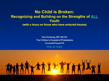 No Child is Broken: Recognizing and Building on the Strengths of ALL Youth (with a focus on those who have endured trauma) Ken Ginsburg, MD, MS Ed The.