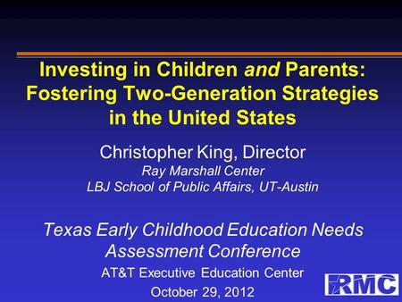 Investing in Children and Parents: Fostering Two-Generation Strategies in the United States Christopher King, Director Ray Marshall Center LBJ School of.