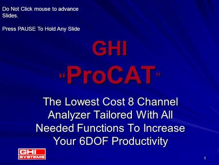 "1 GHI "" ProCAT "" The Lowest Cost 8 Channel Analyzer Tailored With All Needed Functions To Increase Your 6DOF Productivity Do Not Click mouse to advance."