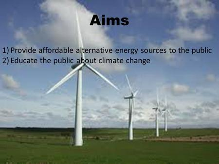 Aims 1)Provide affordable alternative energy sources to the public 2)Educate the public about climate change.