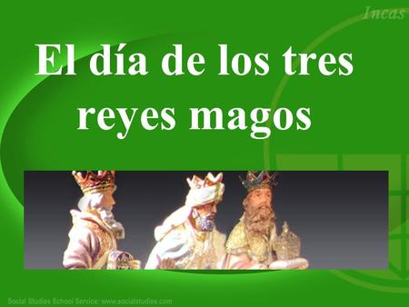El día de los tres reyes magos. ¿Dónde?: Celebrated in almost all Spanish-speaking countries, each with their own twist ¿Por qué?: Celebrates the birth.