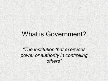 "What is Government? ""The institution that exercises power or authority in controlling others"""