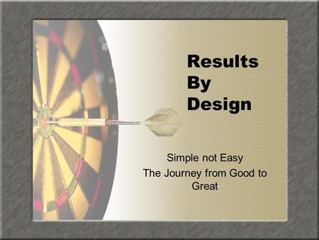 Results By Design Simple not Easy The Journey from Good to Great.