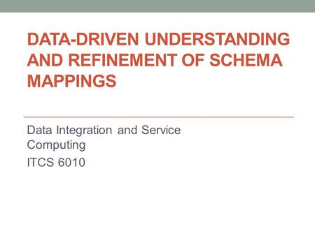 DATA-DRIVEN UNDERSTANDING AND REFINEMENT OF SCHEMA MAPPINGS Data Integration and Service Computing ITCS 6010.