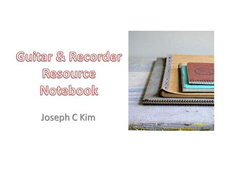 Joseph C Kim. Table of Contents Recorder Resource ListResource ListResource ListResource List Song LogSong LogSong LogSong Log Classroom MaterialsClassroom.