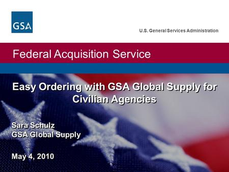 Federal Acquisition Service U.S. General Services Administration Sara Schulz GSA Global Supply May 4, 2010 Easy Ordering with GSA Global Supply for Civilian.