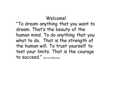 "Welcome! ""To dream anything that you want to dream. That's the beauty of the human mind. To do anything that you what to do. That is the strength of the."