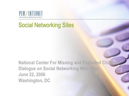 Social Networking Sites National Center For Missing and Exploited Children Dialogue on Social Networking Web Sites June 22, 2006 Washington, DC.