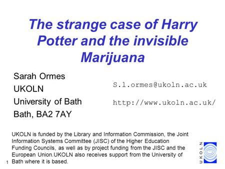 1 The strange case of Harry Potter and the invisible Marijuana Sarah Ormes UKOLN University of Bath Bath, BA2 7AY UKOLN is funded by the Library and Information.
