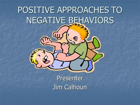 POSITIVE APPROACHES TO NEGATIVE BEHAVIORS Presenter Jim Calhoun.
