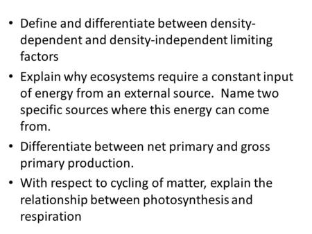 Define and differentiate between density- dependent and density-independent limiting factors Explain why ecosystems require a constant input of energy.