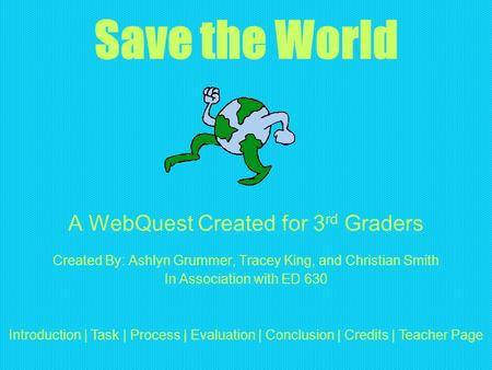 Save the World A WebQuest Created for 3 rd Graders Created By: Ashlyn Grummer, Tracey King, and Christian Smith In Association with ED 630 Introduction.